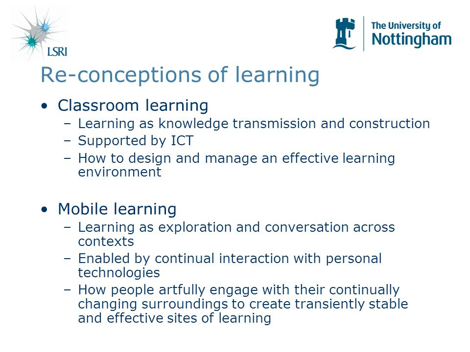 Re-conceptions of learning Classroom learning –Learning as knowledge transmission and construction –Supported by ICT –How to design and manage an effective learning environment Mobile learning –Learning as exploration and conversation across contexts –Enabled by continual interaction with personal technologies –How people artfully engage with their continually changing surroundings to create transiently stable and effective sites of learning