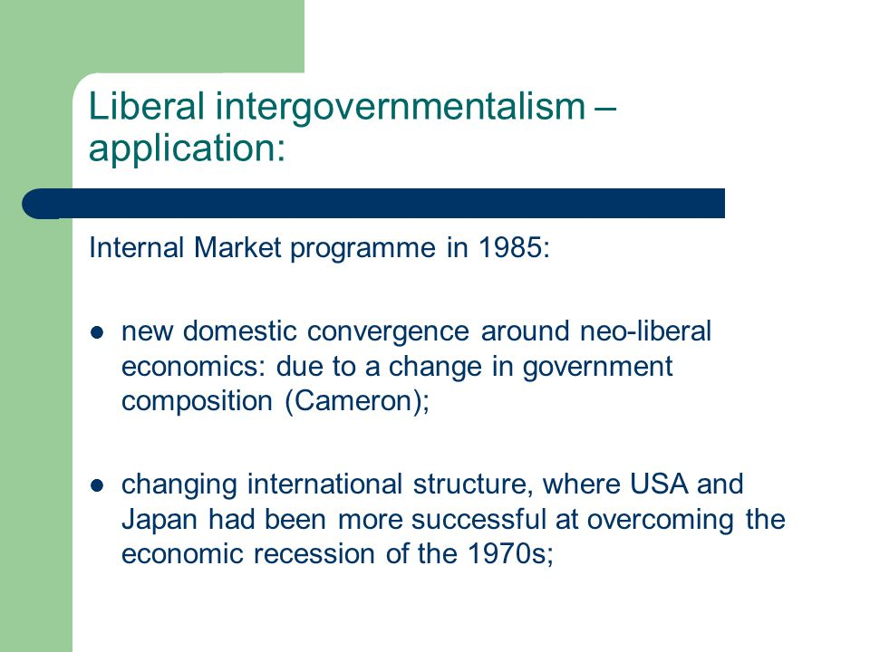 Liberal intergovernmentalism – application: Internal Market programme in 1985: new domestic convergence around neo-liberal economics: due to a change