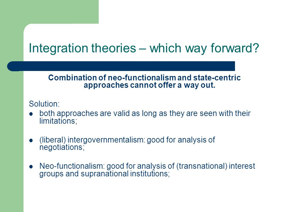 Integration theories – which way forward? Combination of neo-functionalism and state-centric approaches cannot offer a way out. Solution: both approac