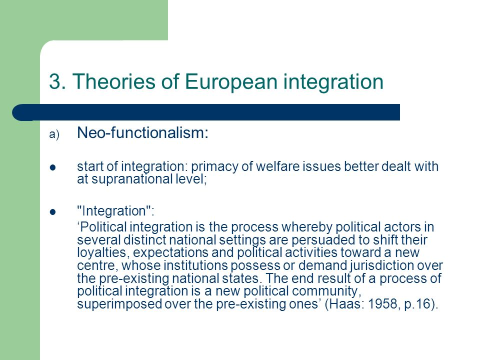 3. Theories of European integration a) Neo-functionalism: start of integration: primacy of welfare issues better dealt with at supranational level;