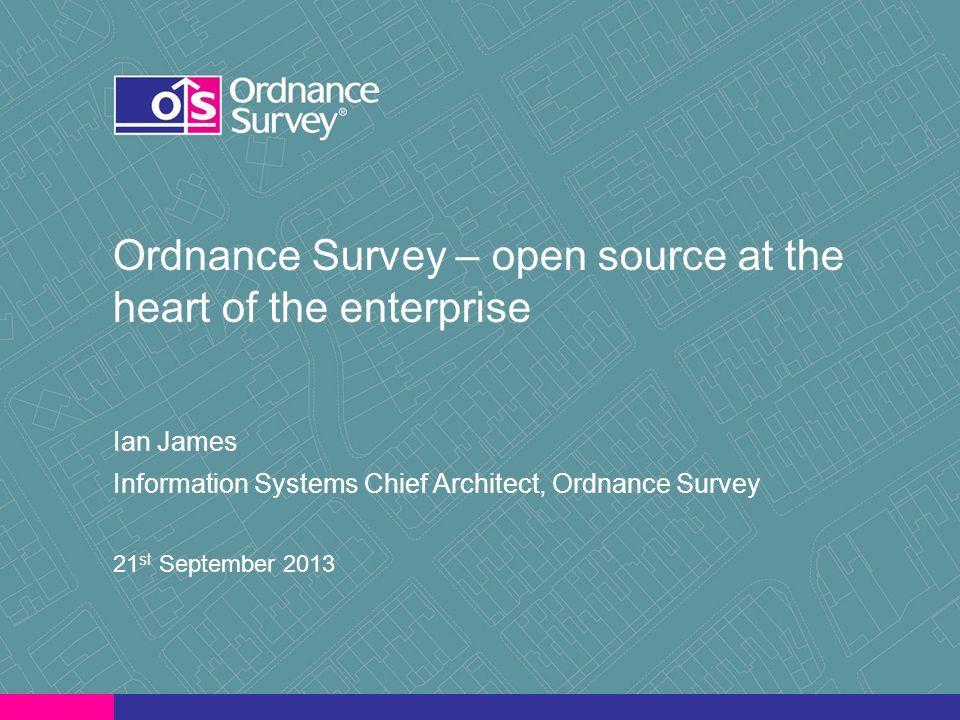 Ordnance Survey – open source at the heart of the enterprise Ian James Information Systems Chief Architect, Ordnance Survey 21 st September 2013