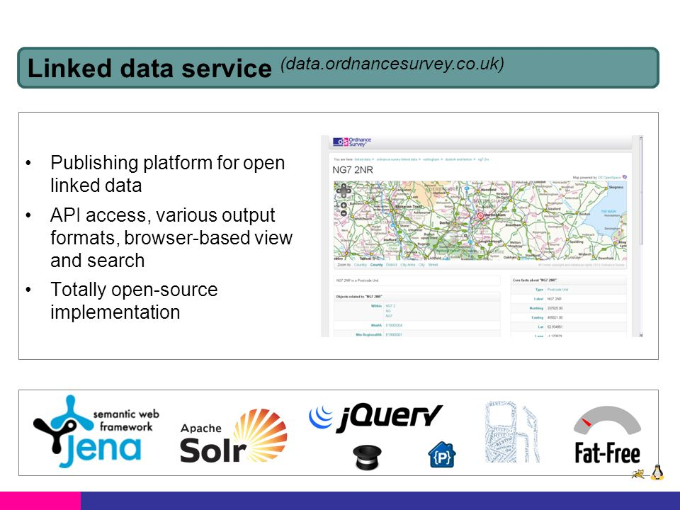 Publishing platform for open linked data API access, various output formats, browser-based view and search Totally open-source implementation Linked data service (data.ordnancesurvey.co.uk)