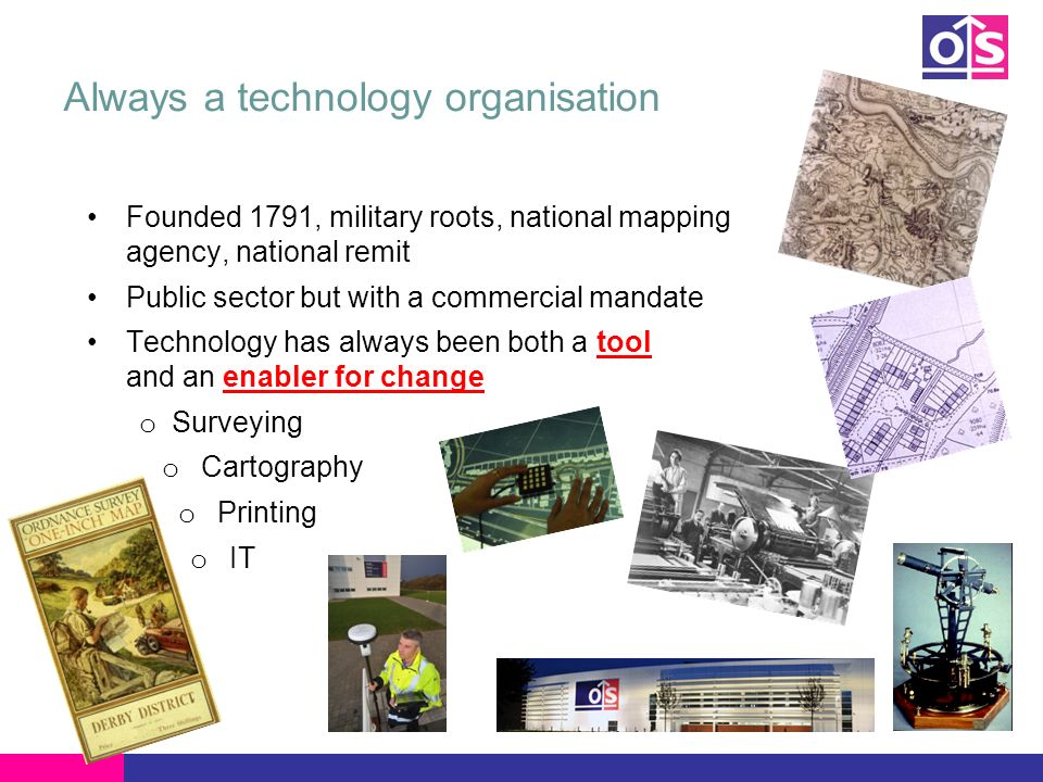 Always a technology organisation Founded 1791, military roots, national mapping agency, national remit Public sector but with a commercial mandate Technology has always been both a tool and an enabler for change o Surveying o Cartography o Printing o IT