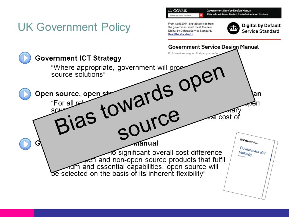 UK Government Policy Government ICT Strategy Where appropriate, government will procure open source solutions Open source, open standards and re-use: government action plan For all relevant software procurements across government, open source solutions will be considered fairly against proprietary solutions based on value for money (VFM) and total cost of ownership Government Service Design Manual …where there is no significant overall cost difference between open and non-open source products that fulfil minimum and essential capabilities, open source will be selected on the basis of its inherent flexibility Bias towards open source