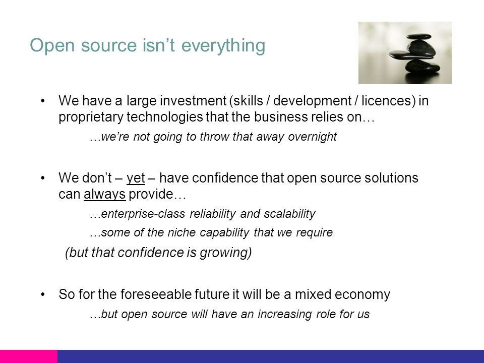 Open source isnt everything We have a large investment (skills / development / licences) in proprietary technologies that the business relies on… …were not going to throw that away overnight We dont – yet – have confidence that open source solutions can always provide… …enterprise-class reliability and scalability …some of the niche capability that we require (but that confidence is growing) So for the foreseeable future it will be a mixed economy …but open source will have an increasing role for us