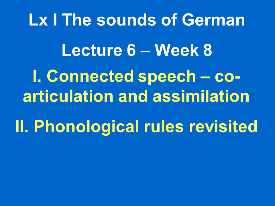 Lx I The sounds of German Lecture 6 – Week 8 I. Connected speech – co- articulation and assimilation II. Phonological rules revisited