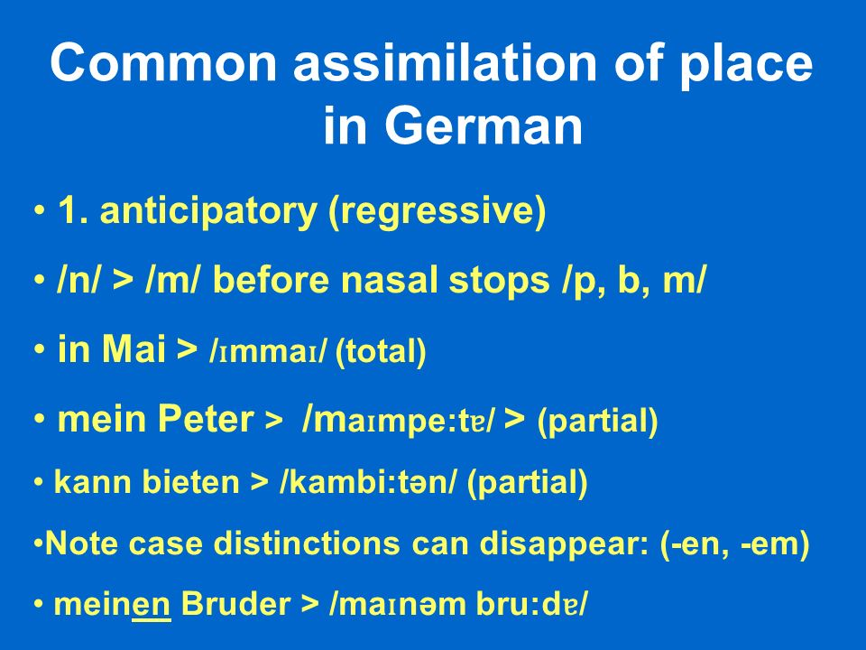 Common assimilation of place in German 1. anticipatory (regressive) /n/ > /m/ before nasal stops /p, b, m/ in Mai > / ɪ mma ɪ / (total) mein Peter > /