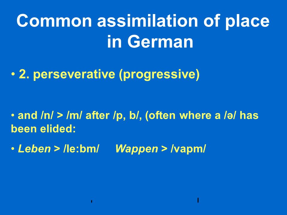 Common assimilation of place in German 2. perseverative (progressive) and /n/ > /m/ after /p, b/, (often where a /ə/ has been elided: Leben > /le:bm/
