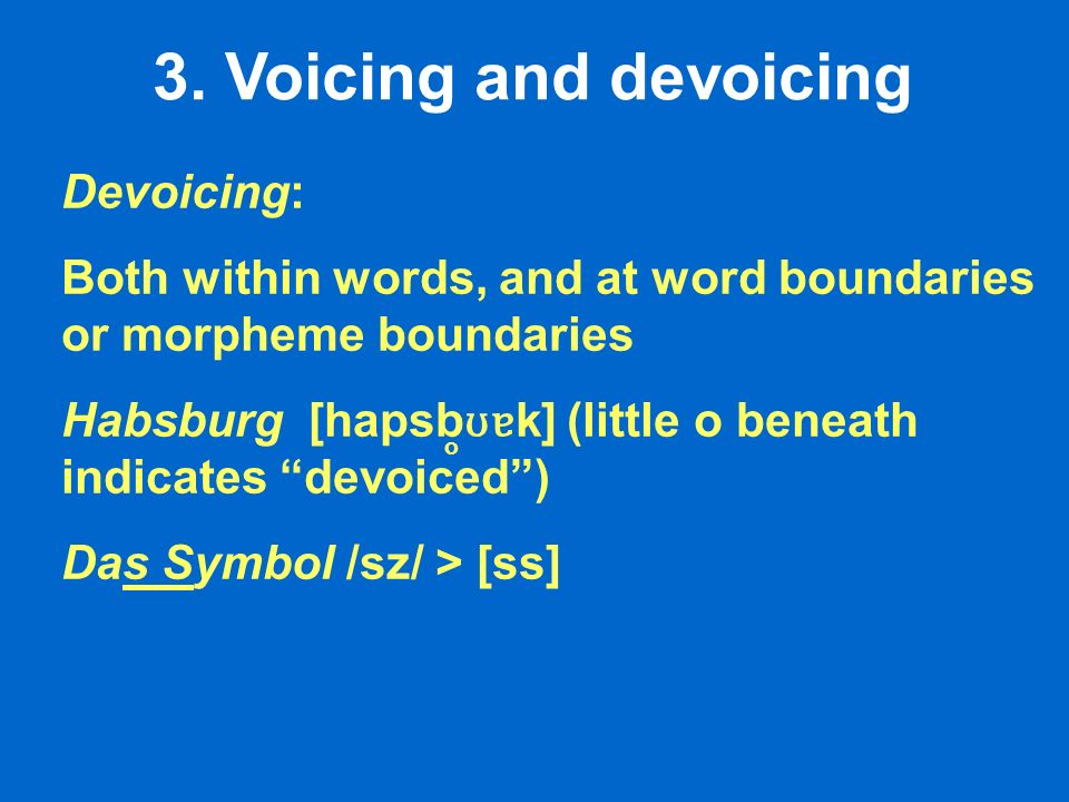 3. Voicing and devoicing Devoicing: Both within words, and at word boundaries or morpheme boundaries Habsburg [hapsb ʊɐ k] (little o beneath indicates