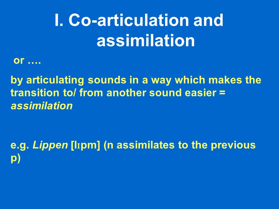 I.Co-articulation and assimilation or …. by articulating sounds in a way which makes the transition to/ from another sound easier = assimilation e.g.