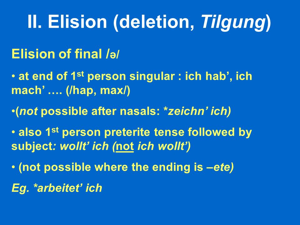II. Elision (deletion, Tilgung) Elision of final / ə/ at end of 1 st person singular : ich hab, ich mach …. (/hap, max/) (not possible after nasals: *