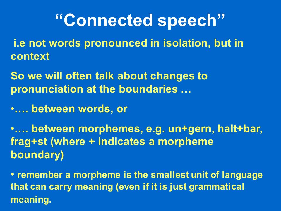 Connected speech i.e not words pronounced in isolation, but in context So we will often talk about changes to pronunciation at the boundaries … …. bet