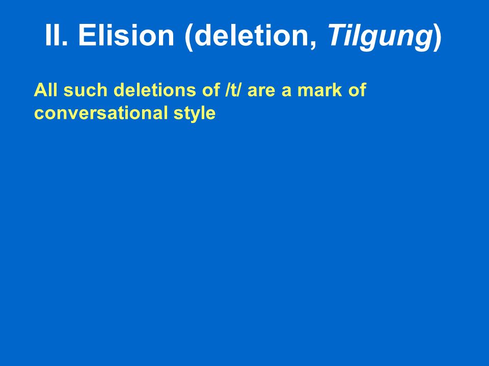 II. Elision (deletion, Tilgung) All such deletions of /t/ are a mark of conversational style