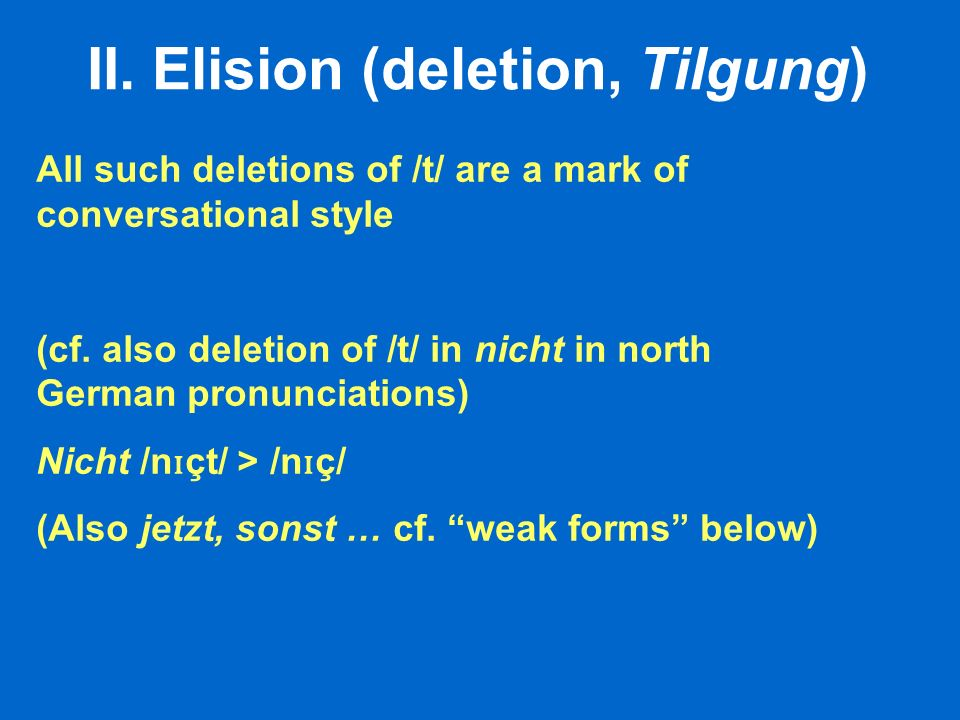II. Elision (deletion, Tilgung) All such deletions of /t/ are a mark of conversational style (cf. also deletion of /t/ in nicht in north German pronun
