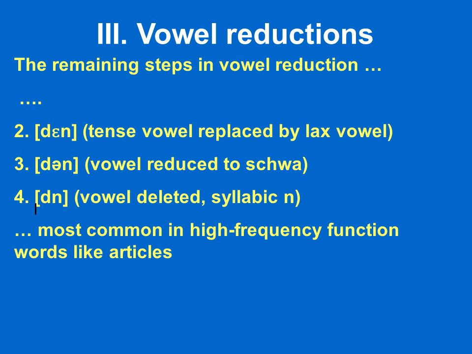 III. Vowel reductions The remaining steps in vowel reduction … …. 2. [d ɛ n] (tense vowel replaced by lax vowel) 3. [dən] (vowel reduced to schwa) 4.