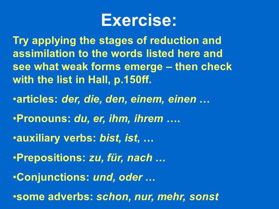Exercise: Try applying the stages of reduction and assimilation to the words listed here and see what weak forms emerge – then check with the list in