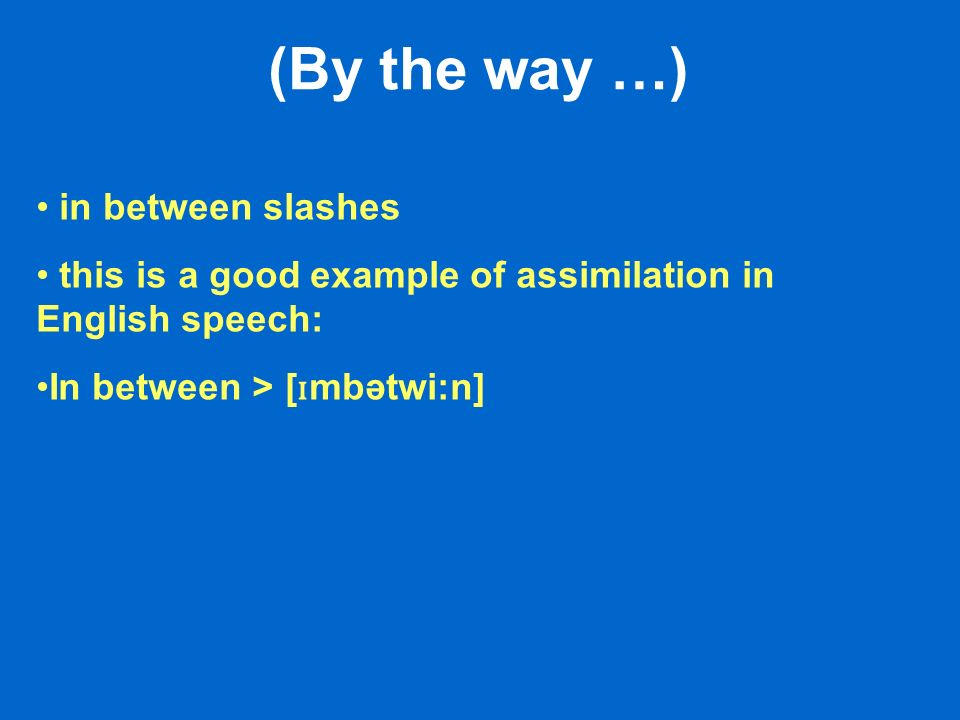 (By the way …) in between slashes this is a good example of assimilation in English speech: In between > [ ɪ mbətwi:n]