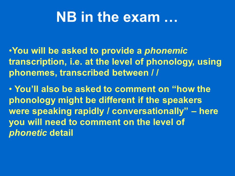NB in the exam … You will be asked to provide a phonemic transcription, i.e. at the level of phonology, using phonemes, transcribed between / / Youll