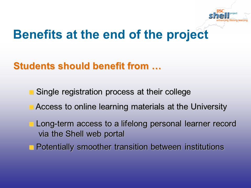 Benefits at the end of the project Students should benefit from … Single registration process at their college Single registration process at their college Access to online learning materials at the University Access to online learning materials at the University Long-term access to a lifelong personal learner record via the Shell web portal Long-term access to a lifelong personal learner record via the Shell web portal Potentially smoother transition between institutions Potentially smoother transition between institutions