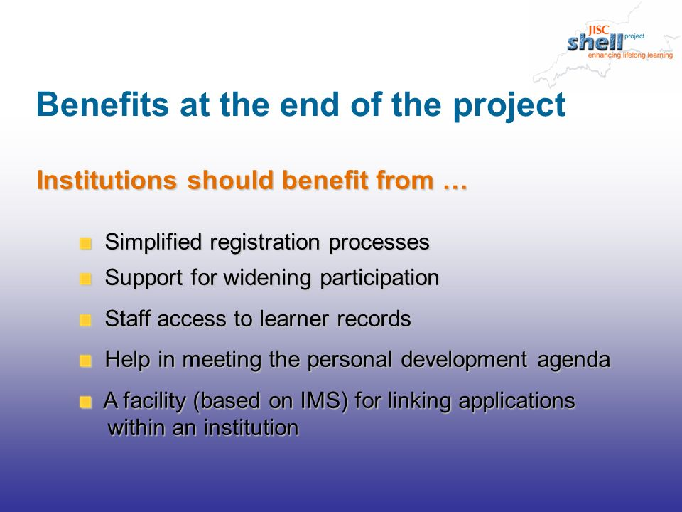 Institutions should benefit from … Simplified registration processes Support for widening participation Staff access to learner records Help in meeting the personal development agenda A facility (based on IMS) for linking applications A facility (based on IMS) for linking applications within an institution within an institution Benefits at the end of the project