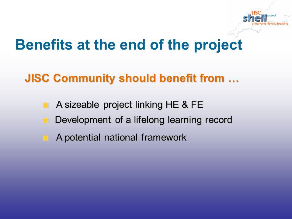 JISC Community should benefit from … A sizeable project linking HE & FE A sizeable project linking HE & FE Development of a lifelong learning record Development of a lifelong learning record A potential national framework A potential national framework Benefits at the end of the project