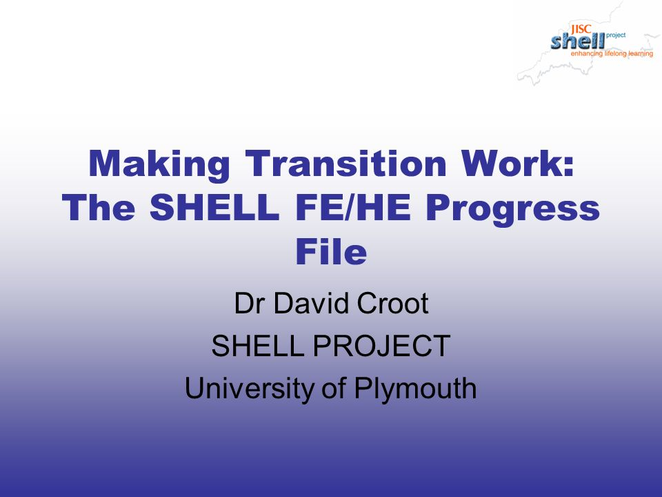 Making Transition Work: The SHELL FE/HE Progress File Dr David Croot SHELL PROJECT University of Plymouth