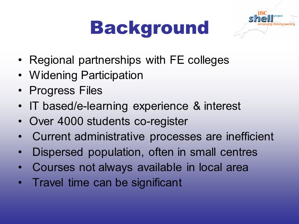 Background Regional partnerships with FE colleges Widening Participation Progress Files IT based/e-learning experience & interest Over 4000 students co-register Current administrative processes are inefficient Dispersed population, often in small centres Courses not always available in local area Travel time can be significant