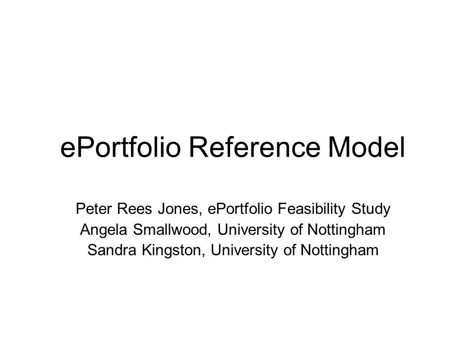 ePortfolio Reference Model Peter Rees Jones, ePortfolio Feasibility Study Angela Smallwood, University of Nottingham Sandra Kingston, University of Nottingham