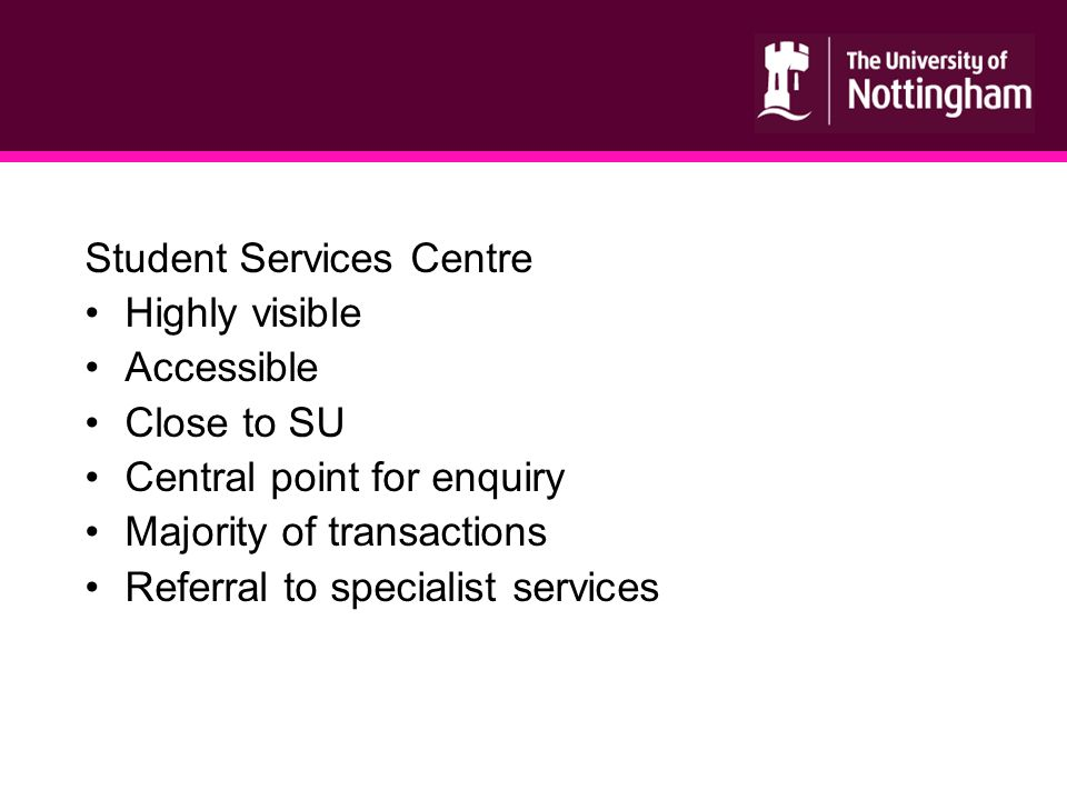Student Services Centre Highly visible Accessible Close to SU Central point for enquiry Majority of transactions Referral to specialist services