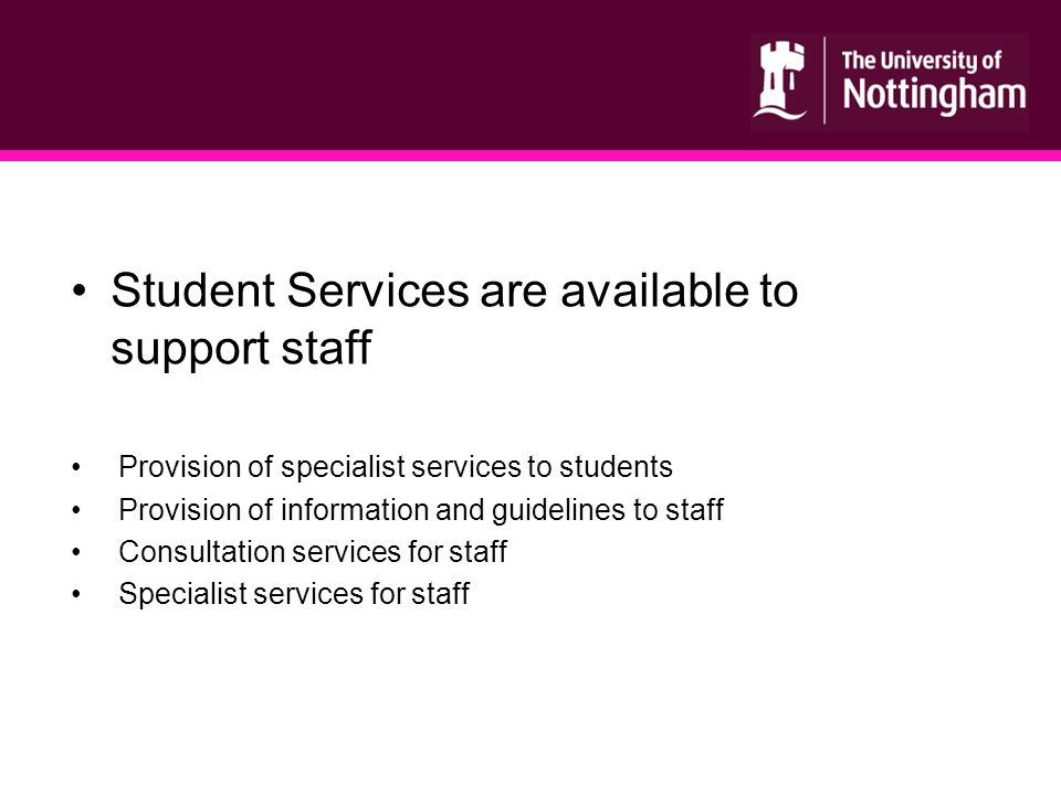 Student Services are available to support staff Provision of specialist services to students Provision of information and guidelines to staff Consultation services for staff Specialist services for staff