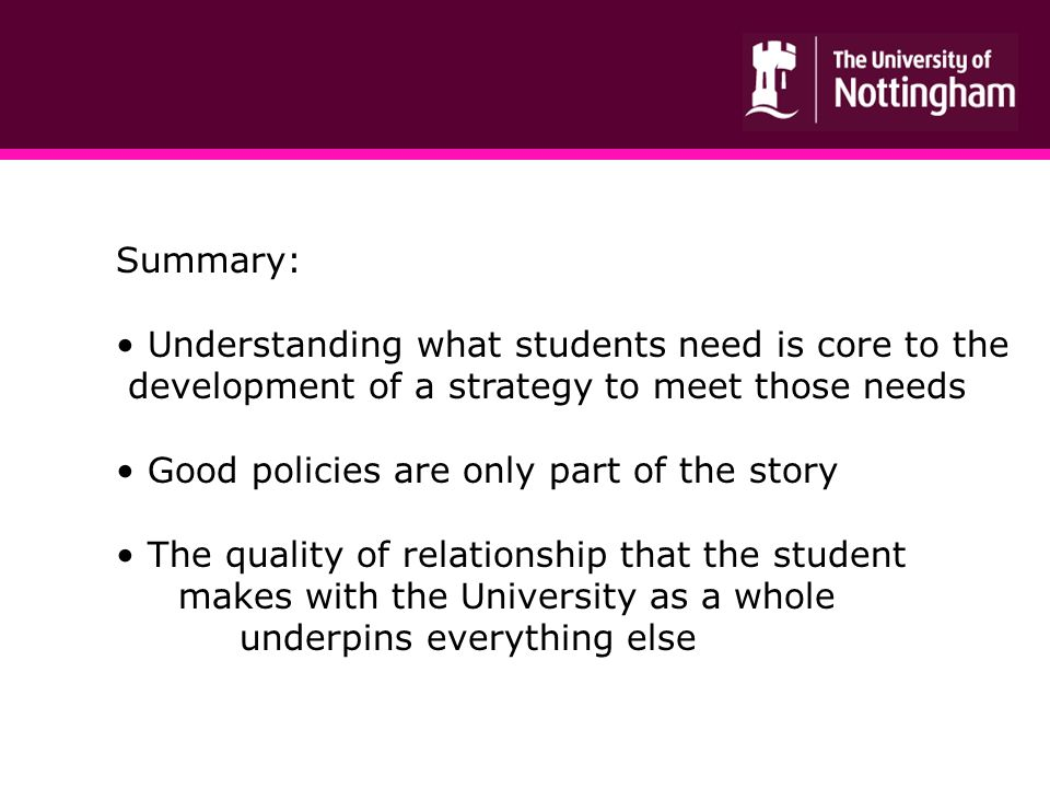 Summary: Understanding what students need is core to the development of a strategy to meet those needs Good policies are only part of the story The quality of relationship that the student makes with the University as a whole underpins everything else