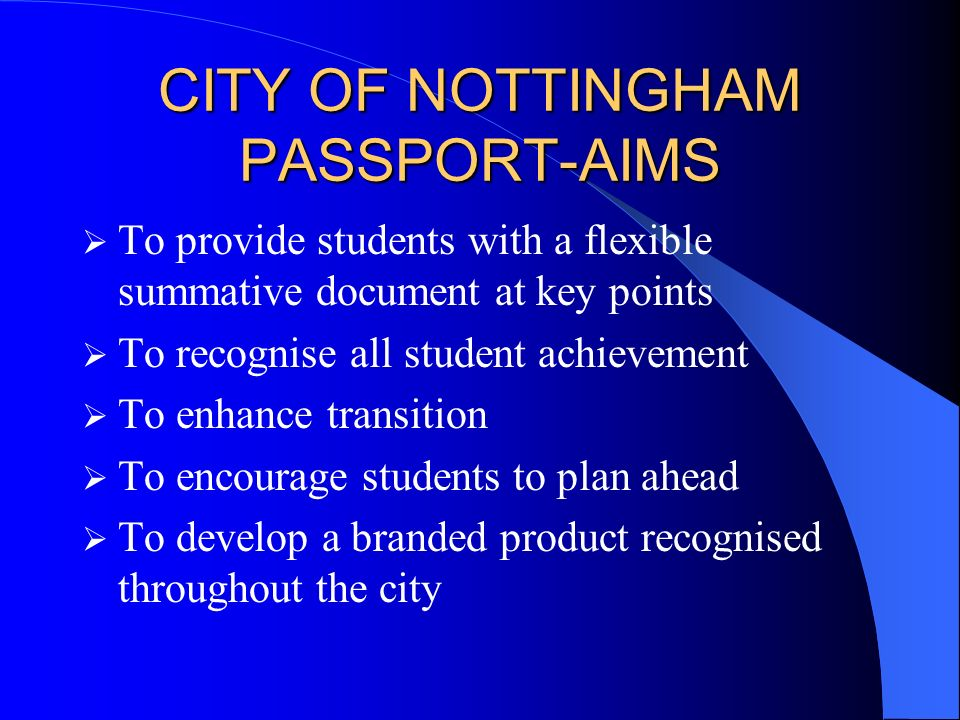CITY OF NOTTINGHAM PASSPORT-AIMS To provide students with a flexible summative document at key points To recognise all student achievement To enhance transition To encourage students to plan ahead To develop a branded product recognised throughout the city