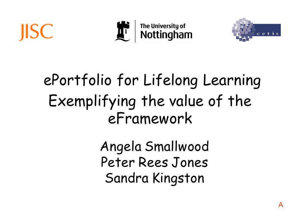 ePortfolio for Lifelong Learning Angela Smallwood Peter Rees Jones Sandra Kingston Exemplifying the value of the eFramework A