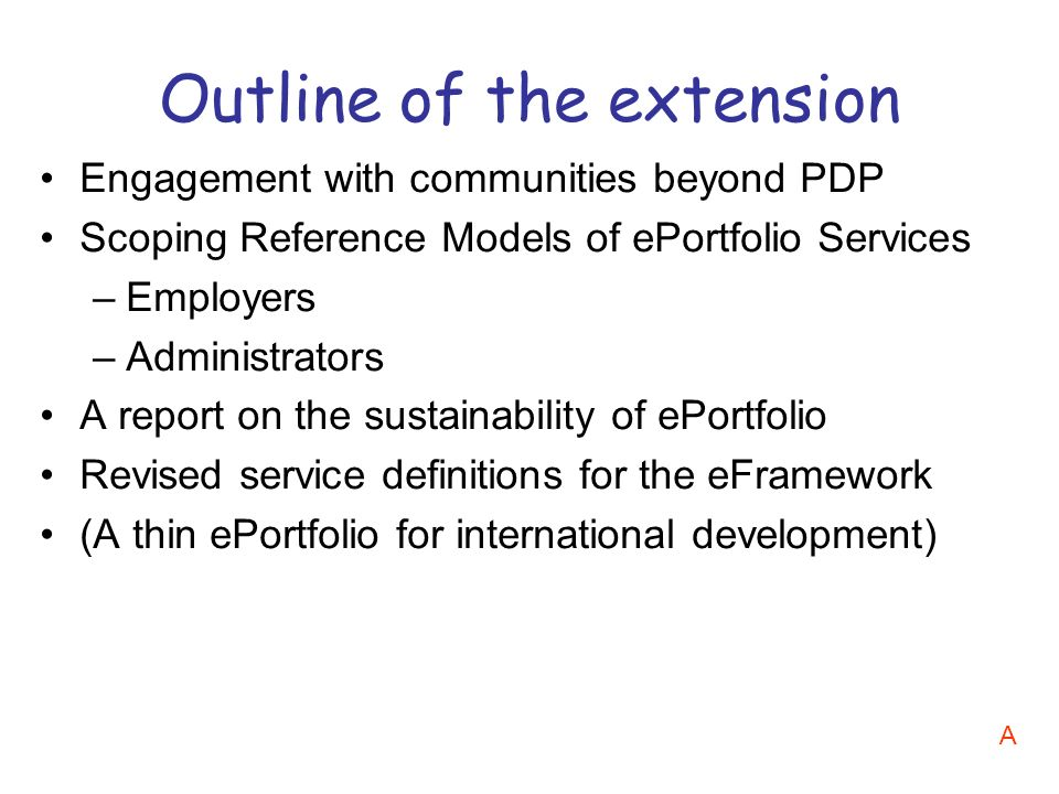 Engagement with communities beyond PDP Scoping Reference Models of ePortfolio Services –Employers –Administrators A report on the sustainability of ePortfolio Revised service definitions for the eFramework (A thin ePortfolio for international development) Outline of the extension A