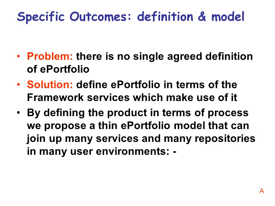 Problem: there is no single agreed definition of ePortfolio Solution: define ePortfolio in terms of the Framework services which make use of it By defining the product in terms of process we propose a thin ePortfolio model that can join up many services and many repositories in many user environments: - Specific Outcomes: definition & model A