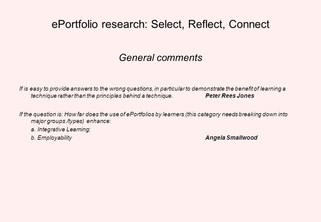 ePortfolio research: Select, Reflect, Connect General comments If is easy to provide answers to the wrong questions, in particular to demonstrate the