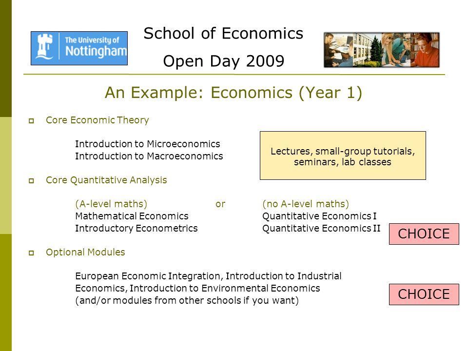 School of Economics Open Day 2009 An Example: Economics (Year 1) Core Economic Theory Introduction to Microeconomics Introduction to Macroeconomics Core Quantitative Analysis (A-level maths)or(no A-level maths) Mathematical EconomicsQuantitative Economics I Introductory EconometricsQuantitative Economics II Optional Modules European Economic Integration, Introduction to Industrial Economics, Introduction to Environmental Economics (and/or modules from other schools if you want) CHOICE Lectures, small-group tutorials, seminars, lab classes