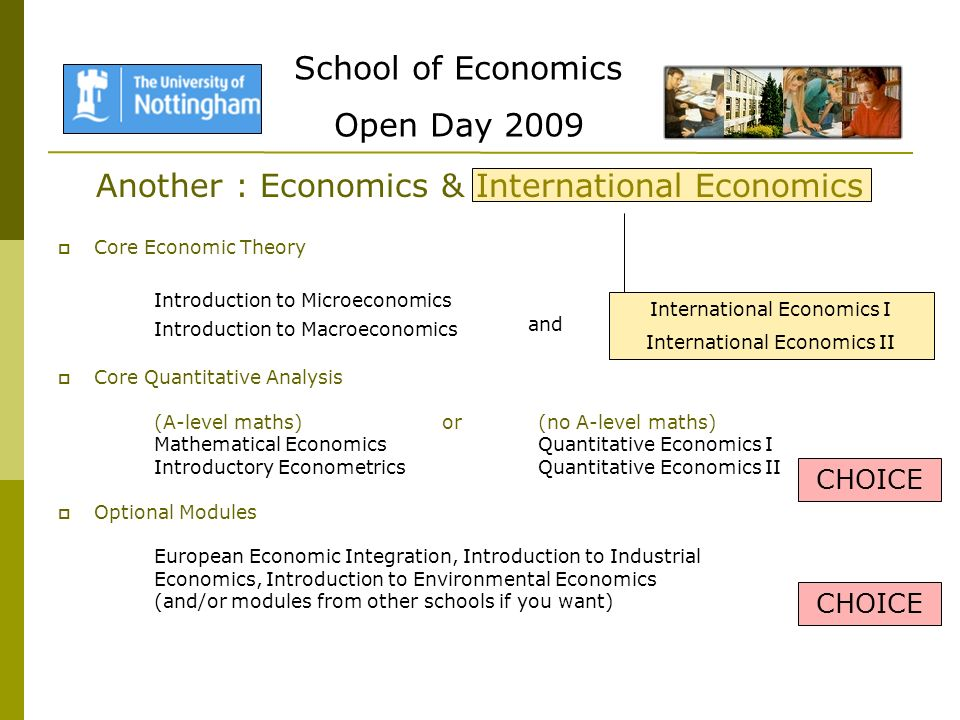 School of Economics Open Day 2009 Another : Economics & International Economics Core Economic Theory Introduction to Microeconomics Introduction to Macroeconomics Core Quantitative Analysis (A-level maths)or(no A-level maths) Mathematical EconomicsQuantitative Economics I Introductory EconometricsQuantitative Economics II Optional Modules European Economic Integration, Introduction to Industrial Economics, Introduction to Environmental Economics (and/or modules from other schools if you want) CHOICE International Economics I International Economics II and