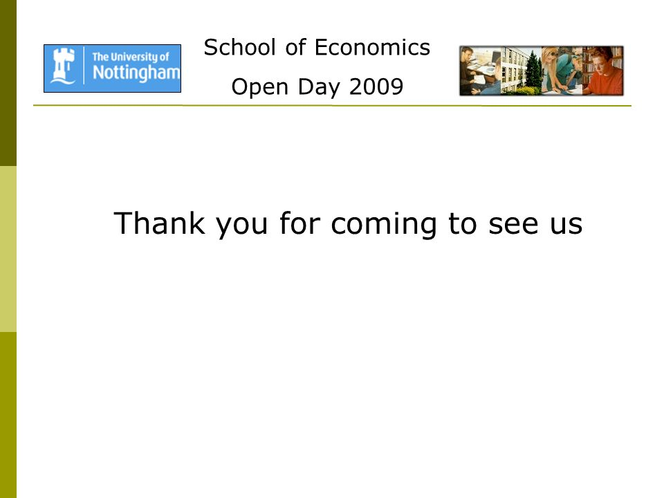 School of Economics Open Day 2009 Thank you for coming to see us