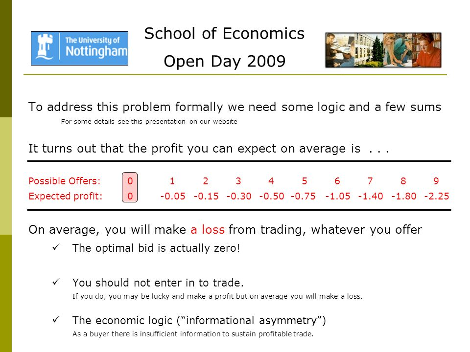School of Economics Open Day 2009 To address this problem formally we need some logic and a few sums For some details see this presentation on our website It turns out that the profit you can expect on average is...