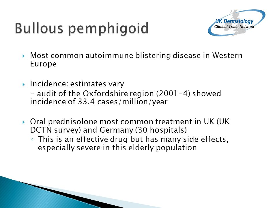 Bullous pemphigoid Most common autoimmune blistering disease in Western Europe Incidence: estimates vary - audit of the Oxfordshire region (2001-4) showed incidence of 33.4 cases/million/year Oral prednisolone most common treatment in UK (UK DCTN survey) and Germany (30 hospitals) This is an effective drug but has many side effects, especially severe in this elderly population