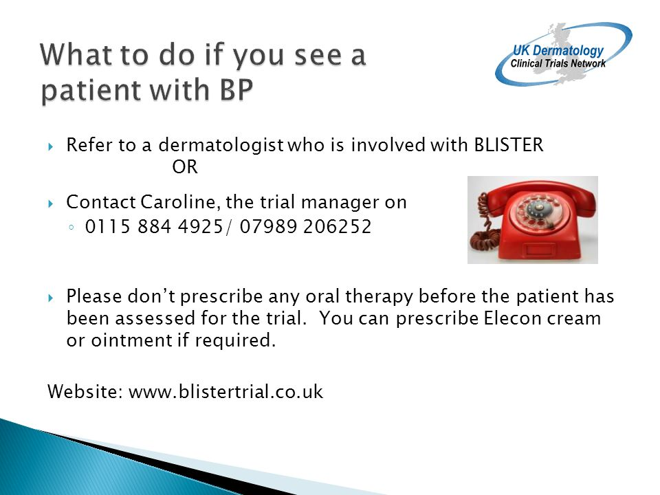 Refer to a dermatologist who is involved with BLISTER OR Contact Caroline, the trial manager on 0115 884 4925/ 07989 206252 Please dont prescribe any oral therapy before the patient has been assessed for the trial.