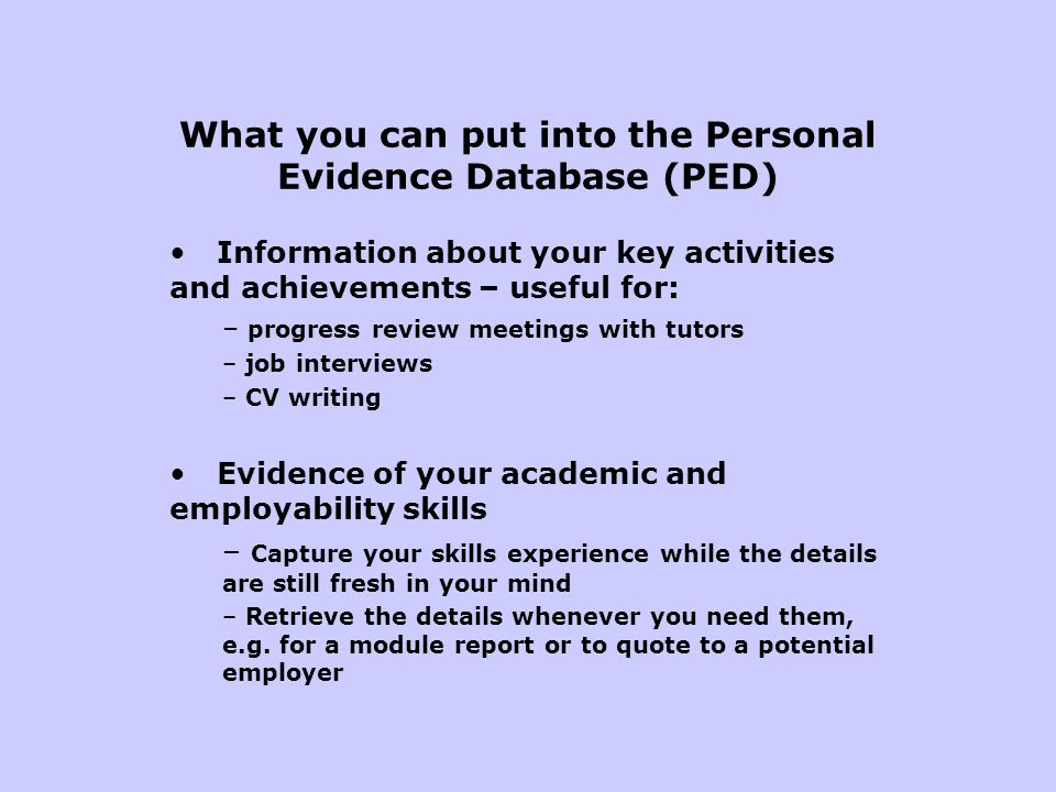 What you can put into the Personal Evidence Database (PED) Information about your key activities and achievements – useful for: – progress review meet