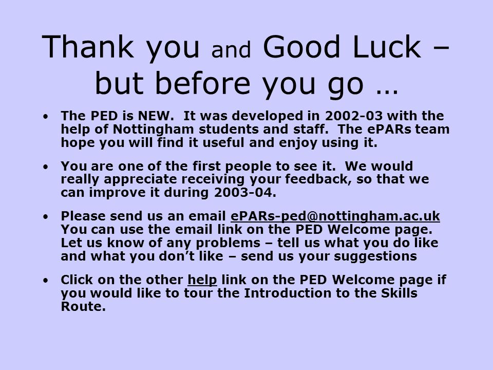Thank you and Good Luck – but before you go … The PED is NEW. It was developed in 2002-03 with the help of Nottingham students and staff. The ePARs te