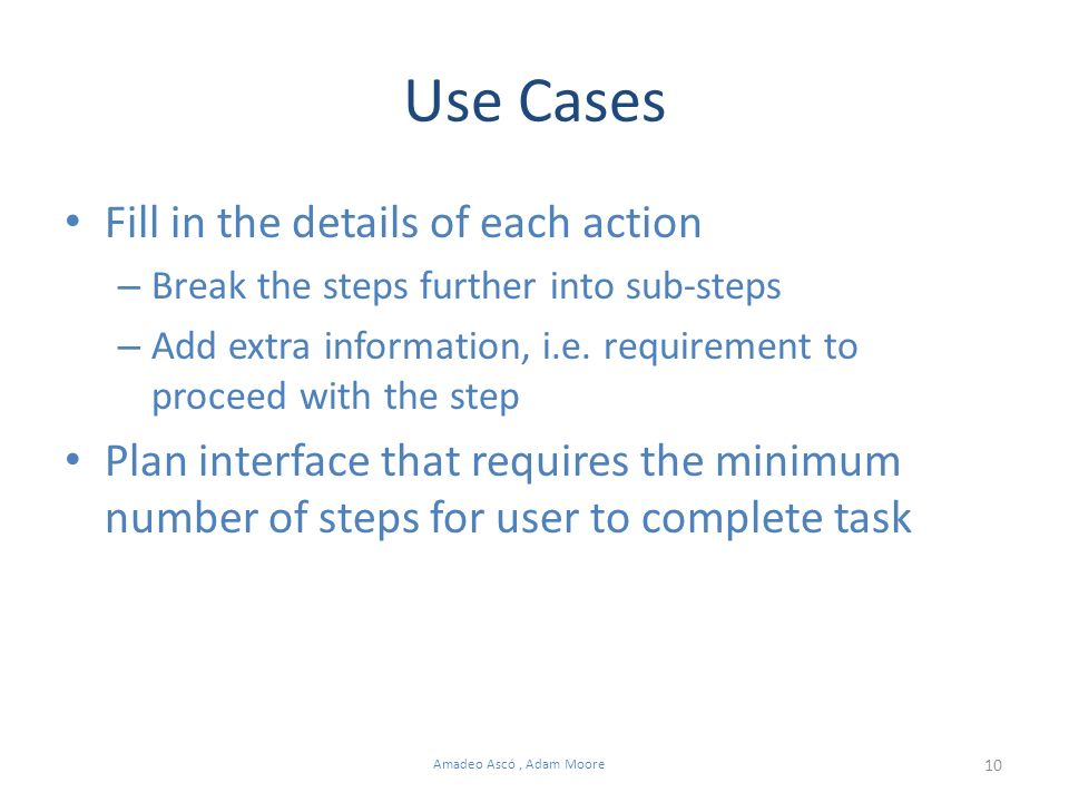 10 Amadeo Ascó, Adam Moore Use Cases Fill in the details of each action – Break the steps further into sub-steps – Add extra information, i.e. require