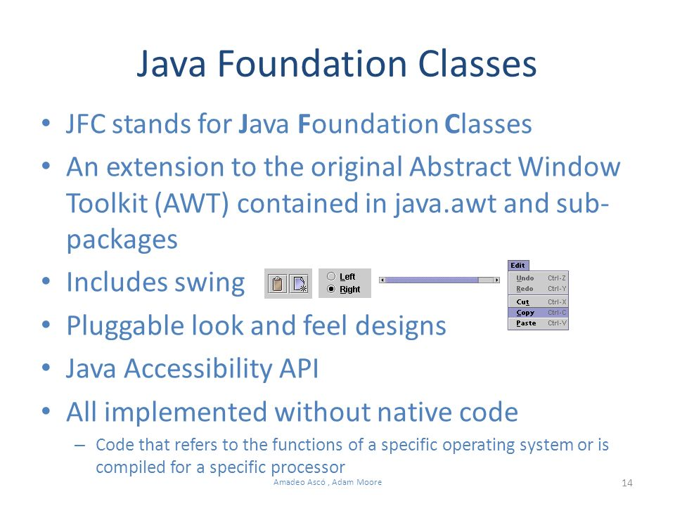 14 Amadeo Ascó, Adam Moore Java Foundation Classes JFC stands for Java Foundation Classes An extension to the original Abstract Window Toolkit (AWT) contained in java.awt and sub- packages Includes swing Pluggable look and feel designs Java Accessibility API All implemented without native code – Code that refers to the functions of a specific operating system or is compiled for a specific processor