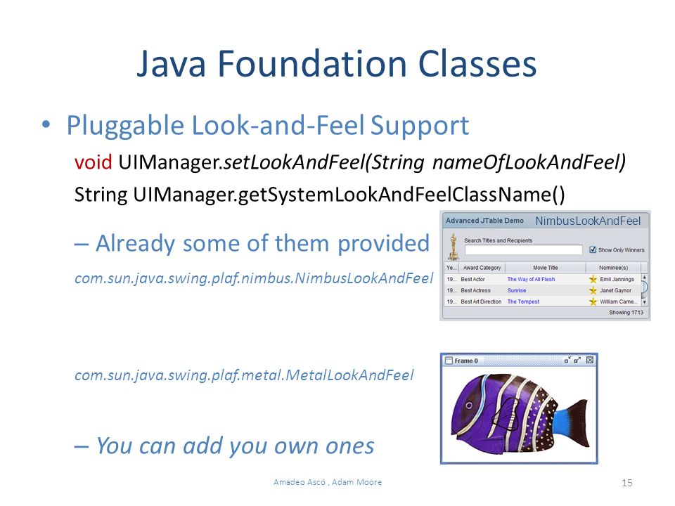 15 Amadeo Ascó, Adam Moore Java Foundation Classes Pluggable Look-and-Feel Support void UIManager.setLookAndFeel(String nameOfLookAndFeel) String UIManager.getSystemLookAndFeelClassName() – Already some of them provided com.sun.java.swing.plaf.nimbus.NimbusLookAndFeel com.sun.java.swing.plaf.metal.MetalLookAndFeel – You can add you own ones NimbusLookAndFeel