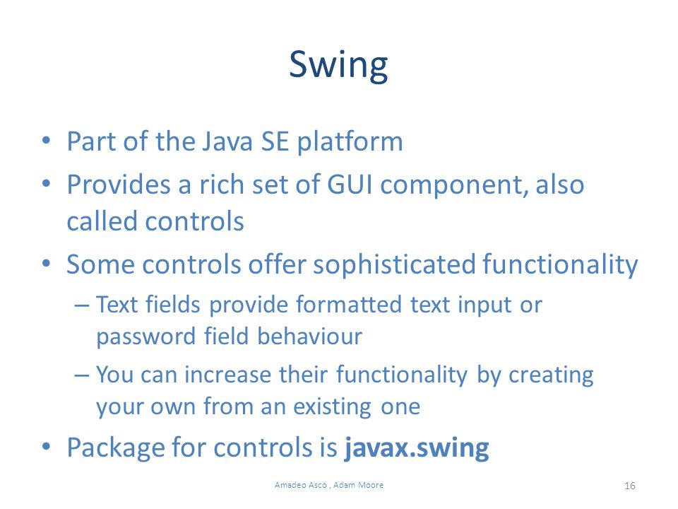 16 Amadeo Ascó, Adam Moore Swing Part of the Java SE platform Provides a rich set of GUI component, also called controls Some controls offer sophisticated functionality – Text fields provide formatted text input or password field behaviour – You can increase their functionality by creating your own from an existing one Package for controls is javax.swing