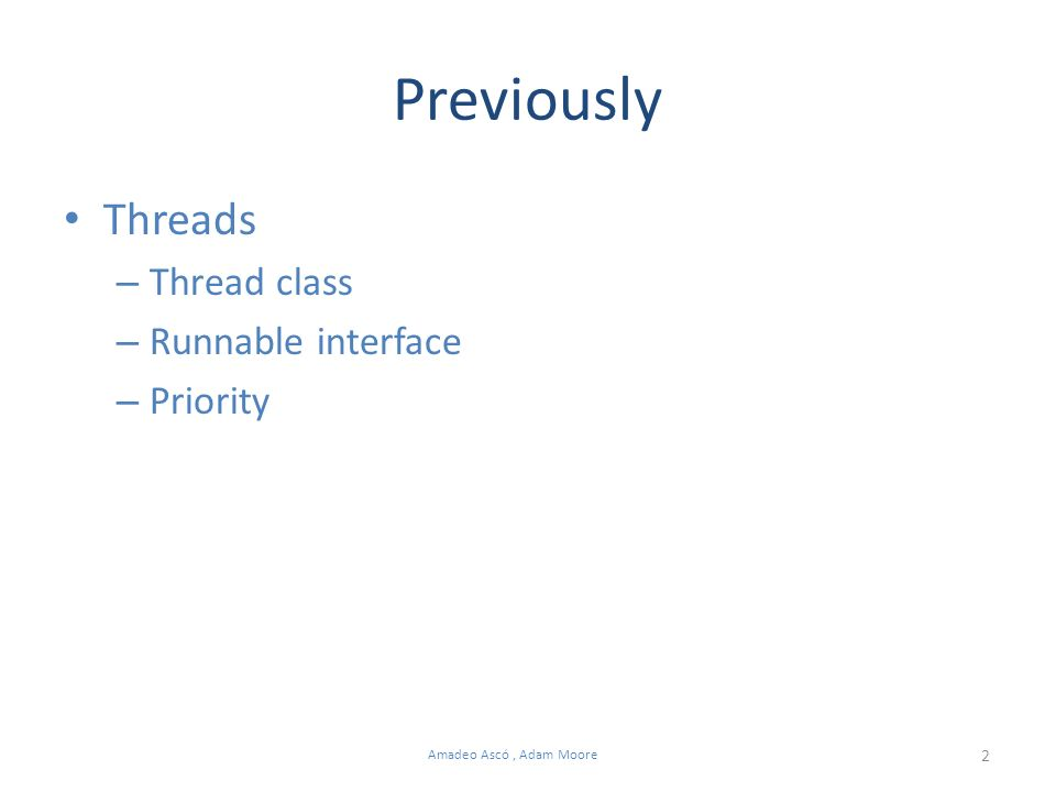 2 Amadeo Ascó, Adam Moore Previously Threads – Thread class – Runnable interface – Priority