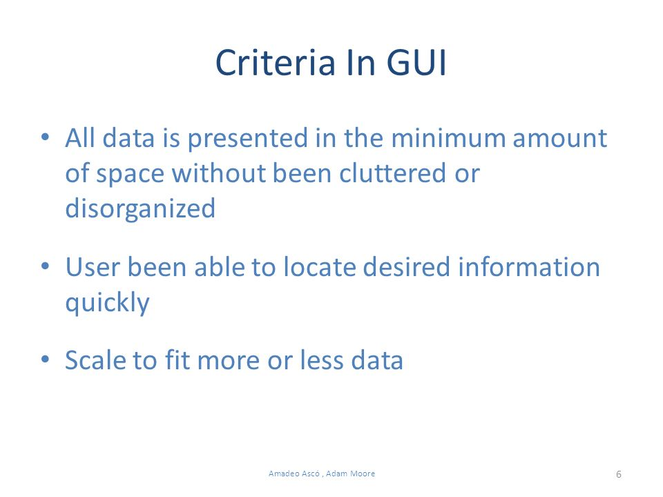 6 Amadeo Ascó, Adam Moore Criteria In GUI All data is presented in the minimum amount of space without been cluttered or disorganized User been able to locate desired information quickly Scale to fit more or less data